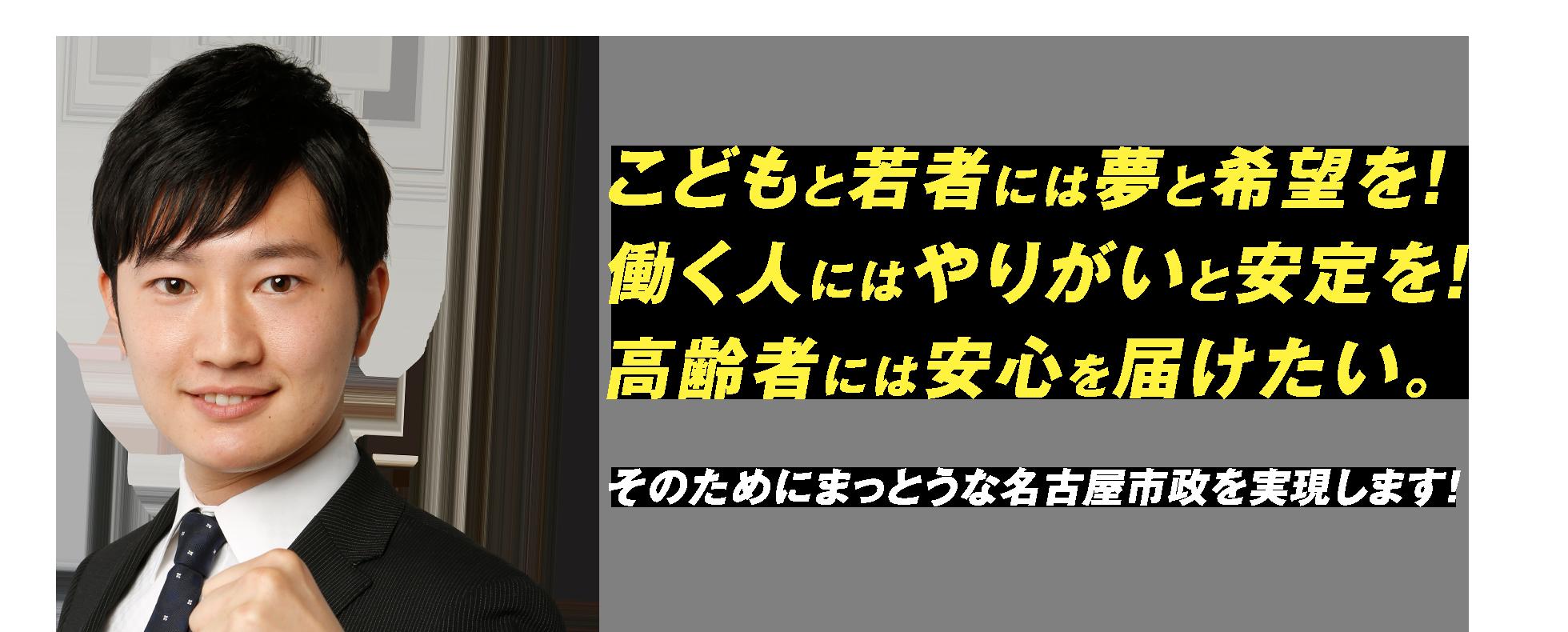 こどもと若者には夢と希望を!働く人にはやりがいと安定を!高齢者には安心を届けたい。そのためにまっとうな名古屋市政を実現します!